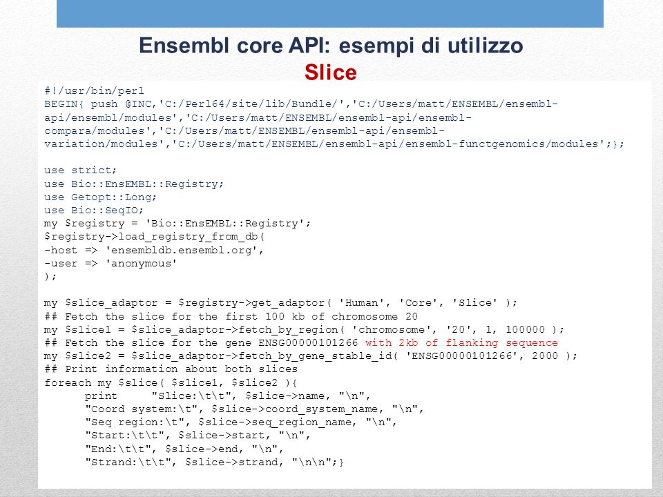 Ensembl core API: esempi di utilizzo Slice #!/usr/bin/perl BEGIN{ push @INC, C:/Perl64/site/lib/Bundle/ , C:/Users/matt/ENSEMBL/ensembl- api/ensembl/modules , C:/Users/matt/ENSEMBL/ensembl-api/ensembl- compara/modules , C:/Users/matt/ENSEMBL/ensembl-api/ensembl- variation/modules , C:/Users/matt/ENSEMBL/ensembl-api/ensembl-functgenomics/modules ;}; use strict; use Bio::EnsEMBL::Registry; use Getopt::Long; use Bio::SeqIO; my $registry = Bio::EnsEMBL::Registry ; $registry->load_registry_from_db( -host => ensembldb.ensembl.org , -user => anonymous ); my $slice_adaptor = $registry->get_adaptor( Human , Core , Slice ); ## Fetch the slice for the first 100 kb of chromosome 20 my $slice1 = $slice_adaptor->fetch_by_region( chromosome , 20 , 1, 100000 ); ## Fetch the slice for the gene ENSG00000101266 with 2kb of flanking sequence my $slice2 = $slice_adaptor->fetch_by_gene_stable_id( ENSG00000101266 , 2000 ); ## Print information about both slices foreach my $slice( $slice1, $slice2 ){ print Slice:\t\t , $slice->name, \n , Coord system:\t , $slice->coord_system_name, \n , Seq region:\t , $slice->seq_region_name, \n , Start:\t\t , $slice->start, \n , End:\t\t , $slice->end, \n , Strand:\t\t , $slice->strand, \n\n ;}