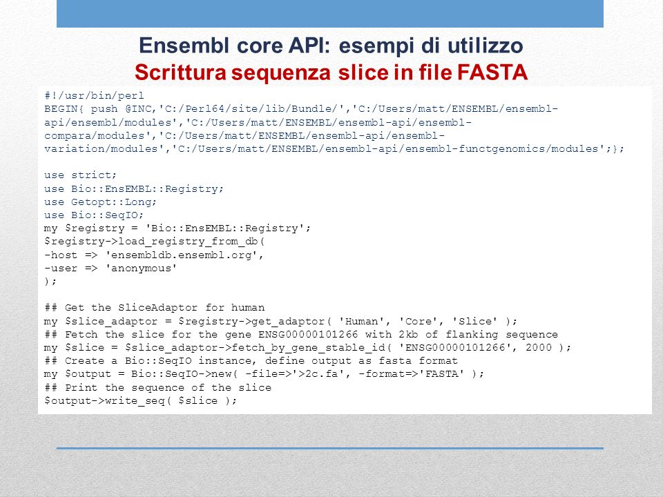 Ensembl core API: esempi di utilizzo Scrittura sequenza slice in file FASTA #!/usr/bin/perl BEGIN{ push @INC, C:/Perl64/site/lib/Bundle/ , C:/Users/matt/ENSEMBL/ensembl- api/ensembl/modules , C:/Users/matt/ENSEMBL/ensembl-api/ensembl- compara/modules , C:/Users/matt/ENSEMBL/ensembl-api/ensembl- variation/modules , C:/Users/matt/ENSEMBL/ensembl-api/ensembl-functgenomics/modules ;}; use strict; use Bio::EnsEMBL::Registry; use Getopt::Long; use Bio::SeqIO; my $registry = Bio::EnsEMBL::Registry ; $registry->load_registry_from_db( -host => ensembldb.ensembl.org , -user => anonymous ); ## Get the SliceAdaptor for human my $slice_adaptor = $registry->get_adaptor( Human , Core , Slice ); ## Fetch the slice for the gene ENSG00000101266 with 2kb of flanking sequence my $slice = $slice_adaptor->fetch_by_gene_stable_id( ENSG00000101266 , 2000 ); ## Create a Bio::SeqIO instance, define output as fasta format my $output = Bio::SeqIO->new( -file=> >2c.fa , -format=> FASTA ); ## Print the sequence of the slice $output->write_seq( $slice );
