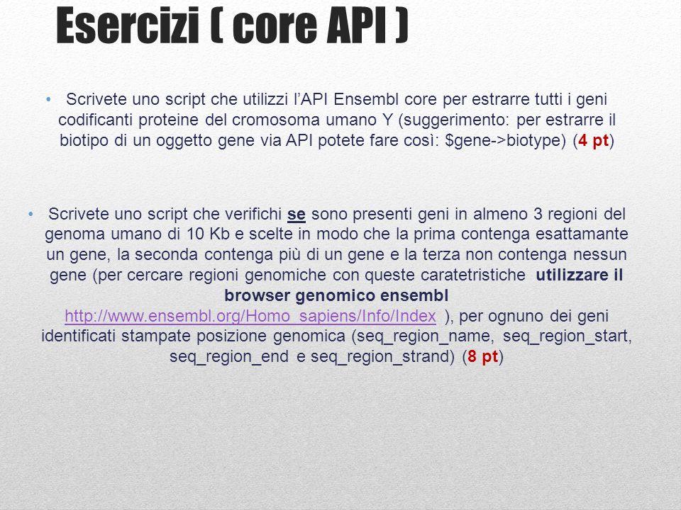 Esercizi ( core API ) Scrivete uno script che utilizzi lAPI Ensembl core per estrarre tutti i geni codificanti proteine del cromosoma umano Y (suggeri
