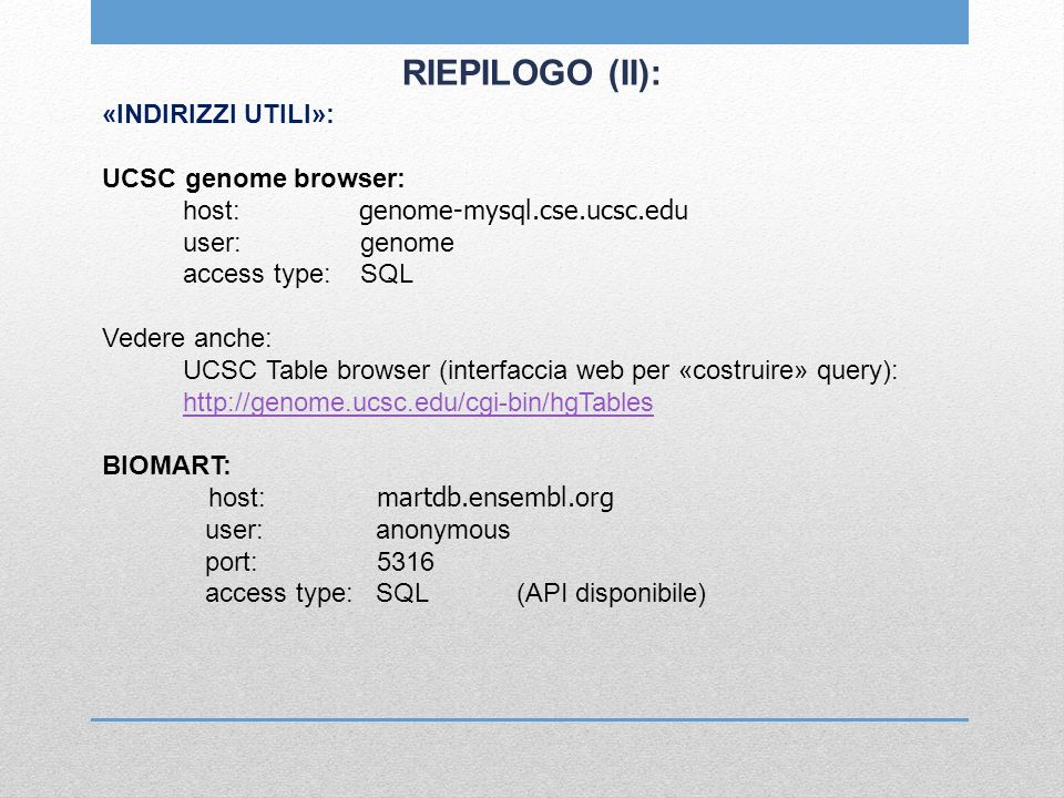 RIEPILOGO (II): «INDIRIZZI UTILI»: UCSC genome browser: host: genome-mysql.cse.ucsc.edu user: genome access type: SQL Vedere anche: UCSC Table browser (interfaccia web per «costruire» query): http://genome.ucsc.edu/cgi-bin/hgTables BIOMART: host: martdb.ensembl.org user: anonymous port: 5316 access type: SQL (API disponibile)