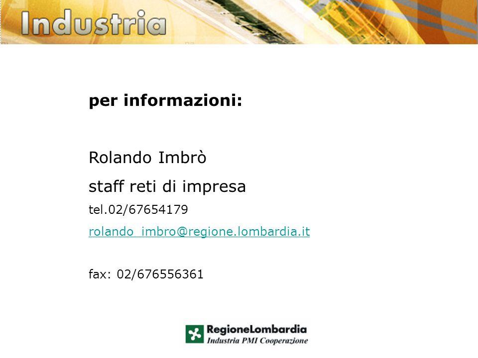 per informazioni: Rolando Imbrò staff reti di impresa tel.02/67654179 rolando_imbro@regione.lombardia.it fax: 02/676556361