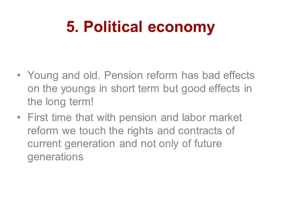 5. Political economy Young and old. Pension reform has bad effects on the youngs in short term but good effects in the long term! First time that with