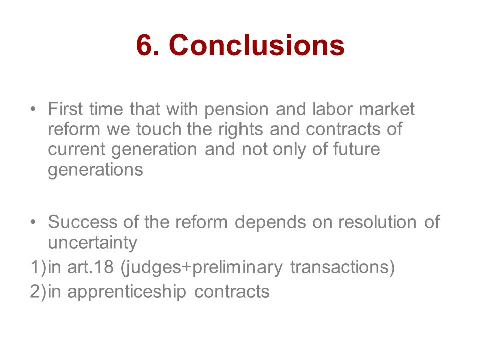 6. Conclusions First time that with pension and labor market reform we touch the rights and contracts of current generation and not only of future gen