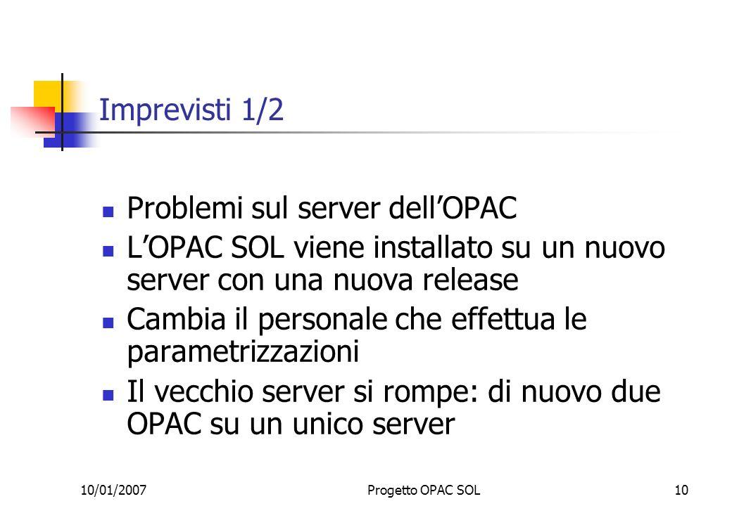 10/01/2007Progetto OPAC SOL10 Imprevisti 1/2 Problemi sul server dellOPAC LOPAC SOL viene installato su un nuovo server con una nuova release Cambia il personale che effettua le parametrizzazioni Il vecchio server si rompe: di nuovo due OPAC su un unico server