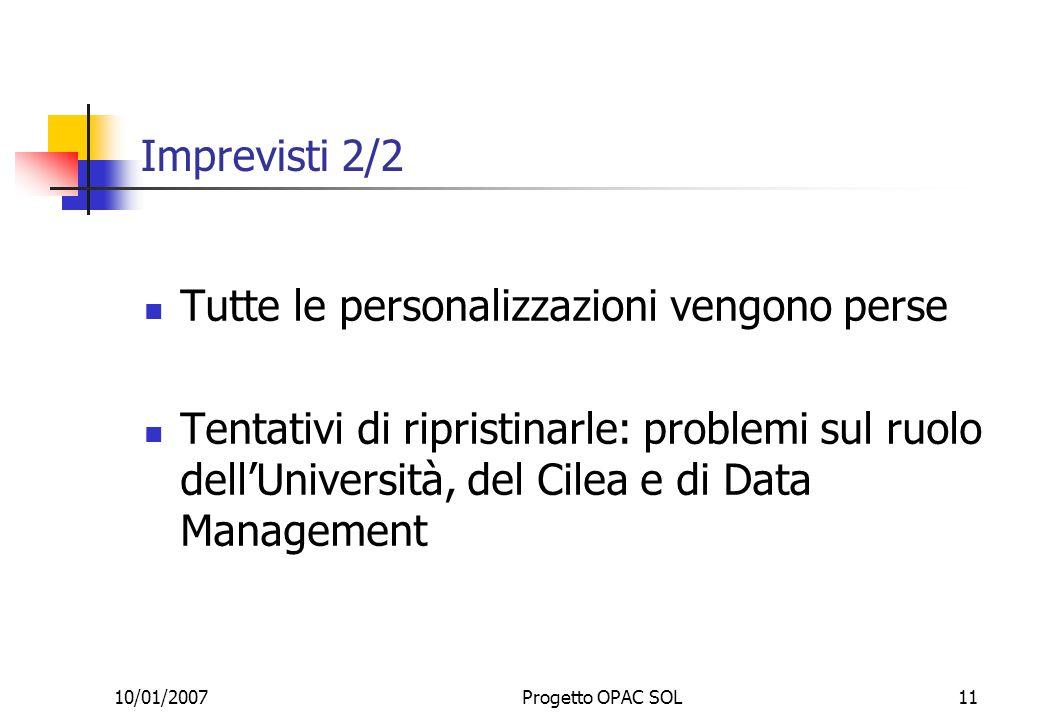 10/01/2007Progetto OPAC SOL11 Imprevisti 2/2 Tutte le personalizzazioni vengono perse Tentativi di ripristinarle: problemi sul ruolo dellUniversità, del Cilea e di Data Management