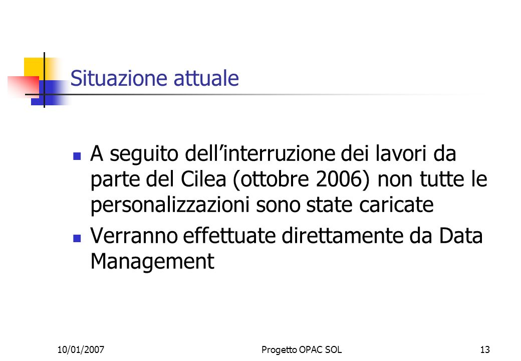 10/01/2007Progetto OPAC SOL13 Situazione attuale A seguito dellinterruzione dei lavori da parte del Cilea (ottobre 2006) non tutte le personalizzazioni sono state caricate Verranno effettuate direttamente da Data Management