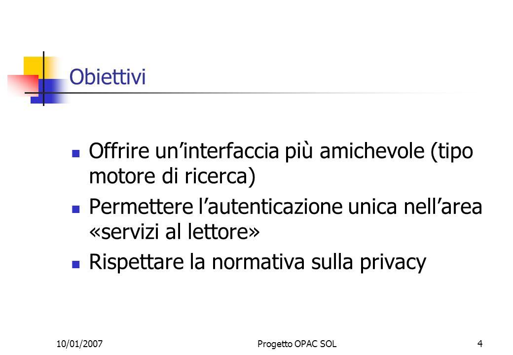 10/01/2007Progetto OPAC SOL4 Obiettivi Offrire uninterfaccia più amichevole (tipo motore di ricerca) Permettere lautenticazione unica nellarea «servizi al lettore» Rispettare la normativa sulla privacy