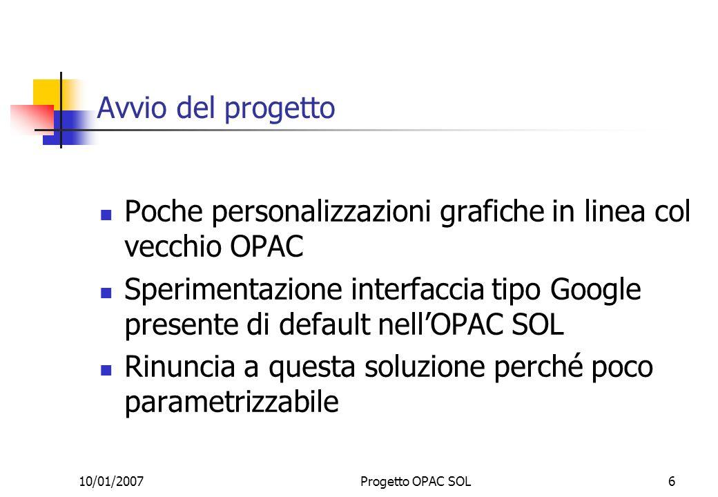 10/01/2007Progetto OPAC SOL6 Avvio del progetto Poche personalizzazioni grafiche in linea col vecchio OPAC Sperimentazione interfaccia tipo Google presente di default nellOPAC SOL Rinuncia a questa soluzione perché poco parametrizzabile