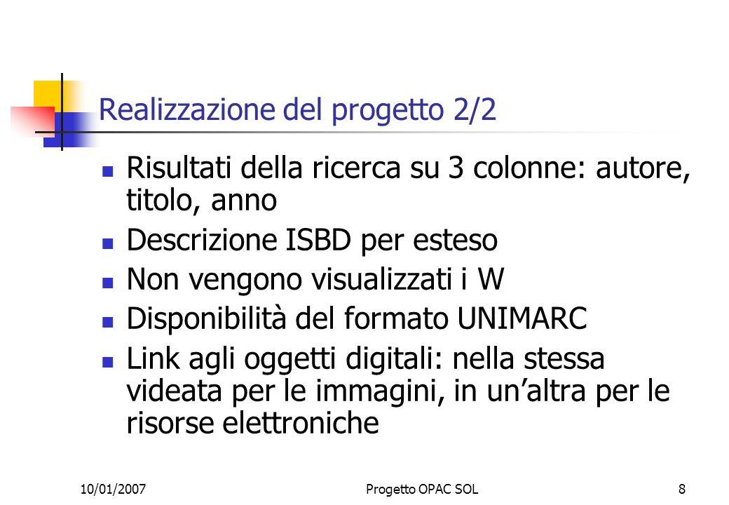 10/01/2007Progetto OPAC SOL8 Realizzazione del progetto 2/2 Risultati della ricerca su 3 colonne: autore, titolo, anno Descrizione ISBD per esteso Non vengono visualizzati i W Disponibilità del formato UNIMARC Link agli oggetti digitali: nella stessa videata per le immagini, in unaltra per le risorse elettroniche