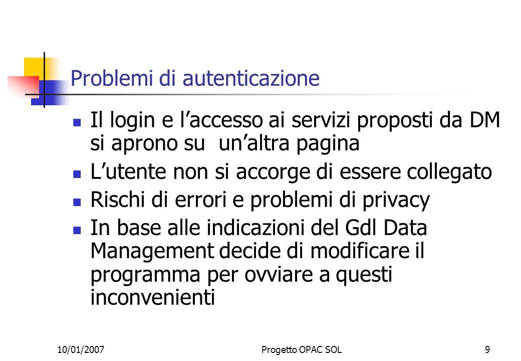10/01/2007Progetto OPAC SOL9 Problemi di autenticazione Il login e laccesso ai servizi proposti da DM si aprono su unaltra pagina Lutente non si accor