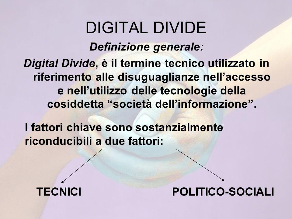 DIGITAL DIVIDE Definizione generale: Digital Divide, è il termine tecnico utilizzato in riferimento alle disuguaglianze nellaccesso e nellutilizzo delle tecnologie della cosiddetta società dellinformazione.