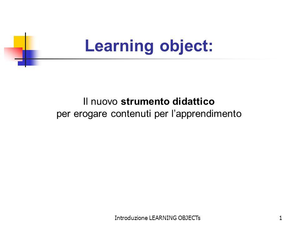 Introduzione LEARNING OBJECTs1 Learning object: Il nuovo strumento didattico per erogare contenuti per lapprendimento