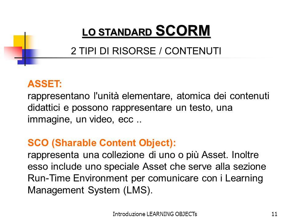 Introduzione LEARNING OBJECTs11 LO STANDARD SCORM 2 TIPI DI RISORSE / CONTENUTI ASSET: rappresentano l'unità elementare, atomica dei contenuti didatti