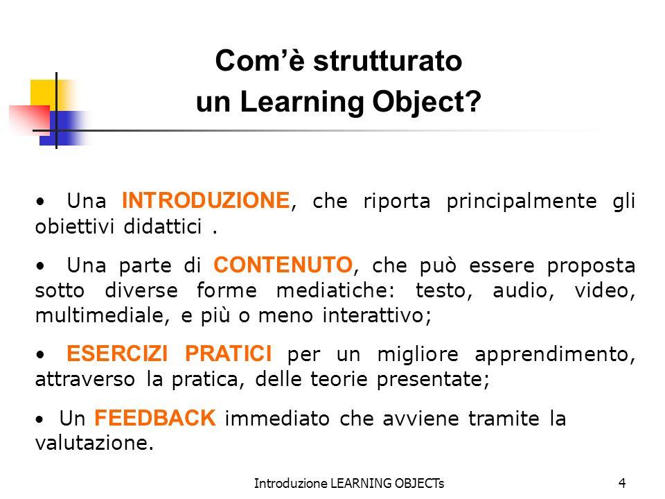 Introduzione LEARNING OBJECTs4 Una INTRODUZIONE, che riporta principalmente gli obiettivi didattici. Una parte di CONTENUTO, che può essere proposta s