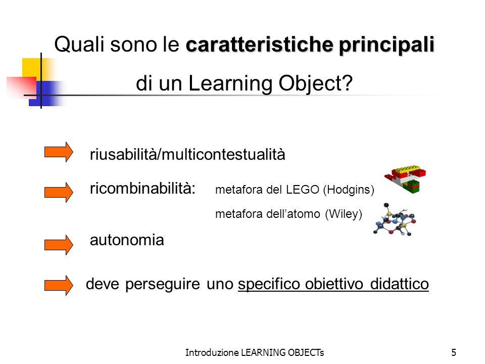 Introduzione LEARNING OBJECTs5 caratteristiche principali Quali sono le caratteristiche principali di un Learning Object? riusabilità/multicontestuali