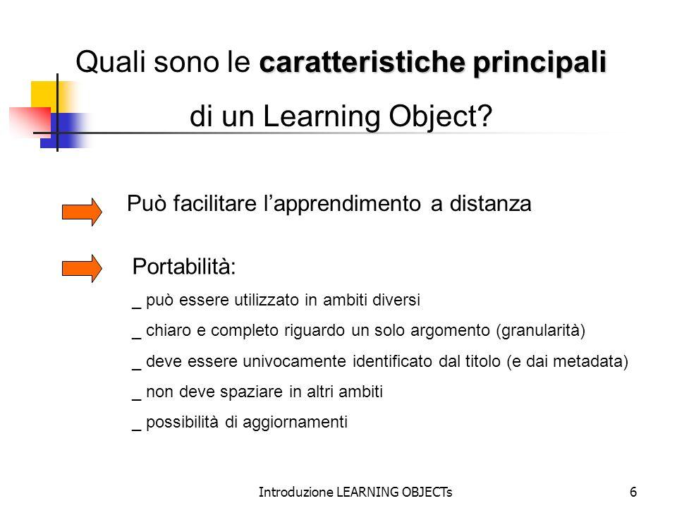 Introduzione LEARNING OBJECTs6 caratteristiche principali Quali sono le caratteristiche principali di un Learning Object? Può facilitare lapprendiment