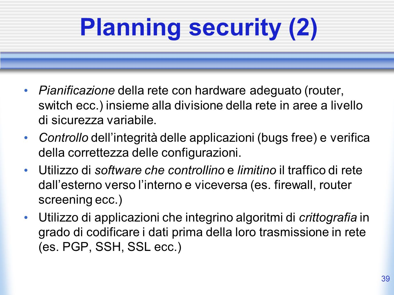 38 Planning security (1) 1.Prevenzione Crittografia Controllo (antivirus, badge, backup, …) 2.Rilevamento Logging Intrusion detection 3.Reazione Intru