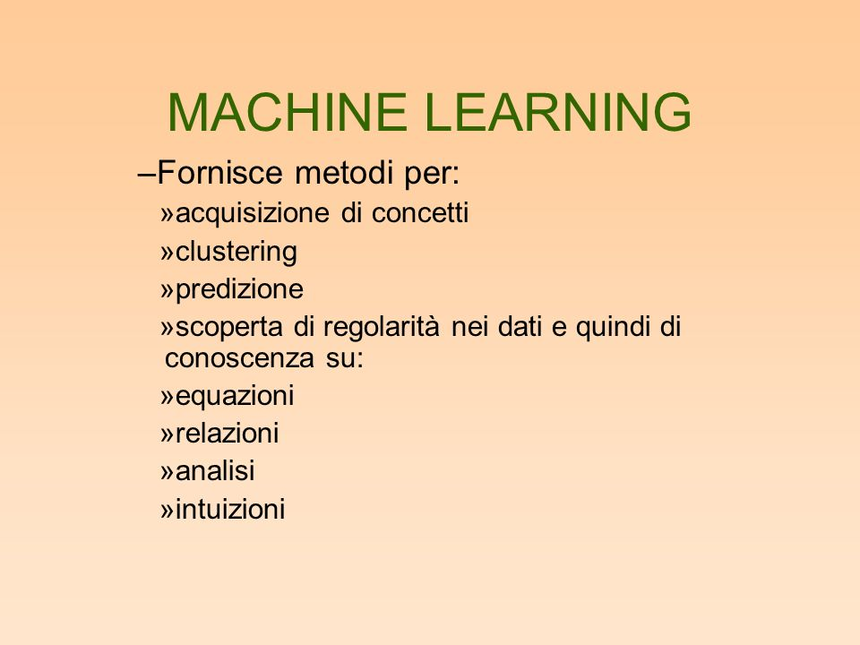 MACHINE LEARNING –Fornisce metodi per: »acquisizione di concetti »clustering »predizione »scoperta di regolarità nei dati e quindi di conoscenza su: »equazioni »relazioni »analisi »intuizioni