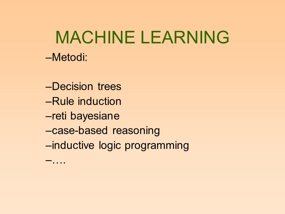 MACHINE LEARNING –Metodi: –Decision trees –Rule induction –reti bayesiane –case-based reasoning –inductive logic programming –….