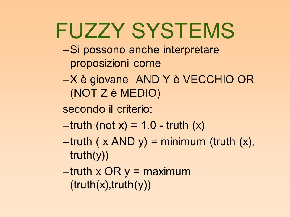 FUZZY SYSTEMS –Si possono anche interpretare proposizioni come –X è giovane AND Y è VECCHIO OR (NOT Z è MEDIO) secondo il criterio: –truth (not x) = 1.0 - truth (x) –truth ( x AND y) = minimum (truth (x), truth(y)) –truth x OR y = maximum (truth(x),truth(y))