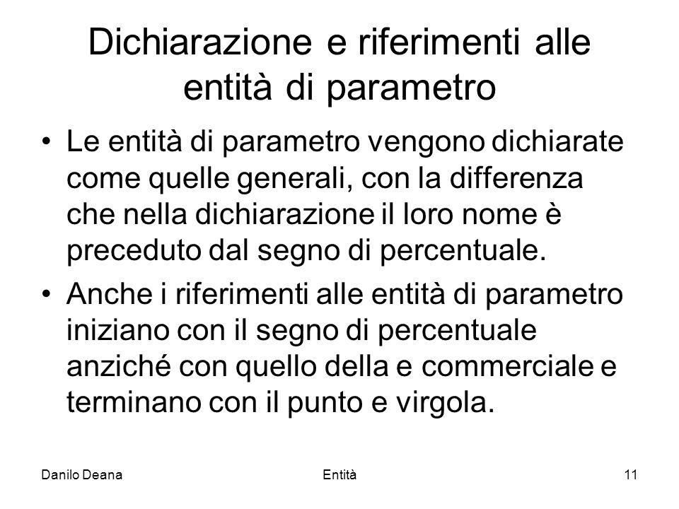 Danilo DeanaEntità11 Dichiarazione e riferimenti alle entità di parametro Le entità di parametro vengono dichiarate come quelle generali, con la differenza che nella dichiarazione il loro nome è preceduto dal segno di percentuale.