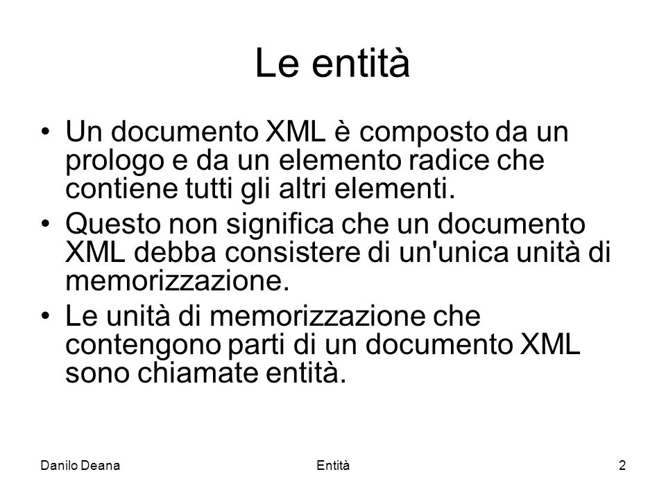 Danilo DeanaEntità2 Le entità Un documento XML è composto da un prologo e da un elemento radice che contiene tutti gli altri elementi.