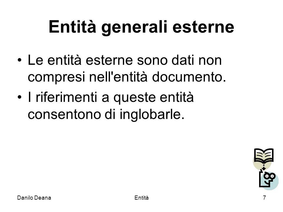 Danilo DeanaEntità8 Dichiarazione e riferimento a entità generali esterne Anche unentità generale esterna viene dichiarata attraverso lelemento ENTITY, cui va fatta seguire la parola chiave SYSTEM e unURI.