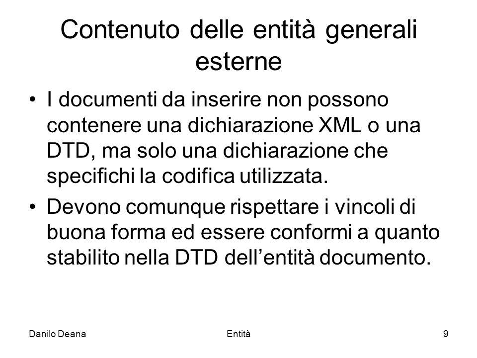 Danilo DeanaEntità9 Contenuto delle entità generali esterne I documenti da inserire non possono contenere una dichiarazione XML o una DTD, ma solo una dichiarazione che specifichi la codifica utilizzata.