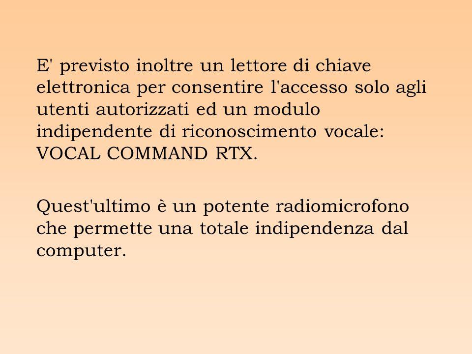 E previsto inoltre un lettore di chiave elettronica per consentire l accesso solo agli utenti autorizzati ed un modulo indipendente di riconoscimento vocale: VOCAL COMMAND RTX.