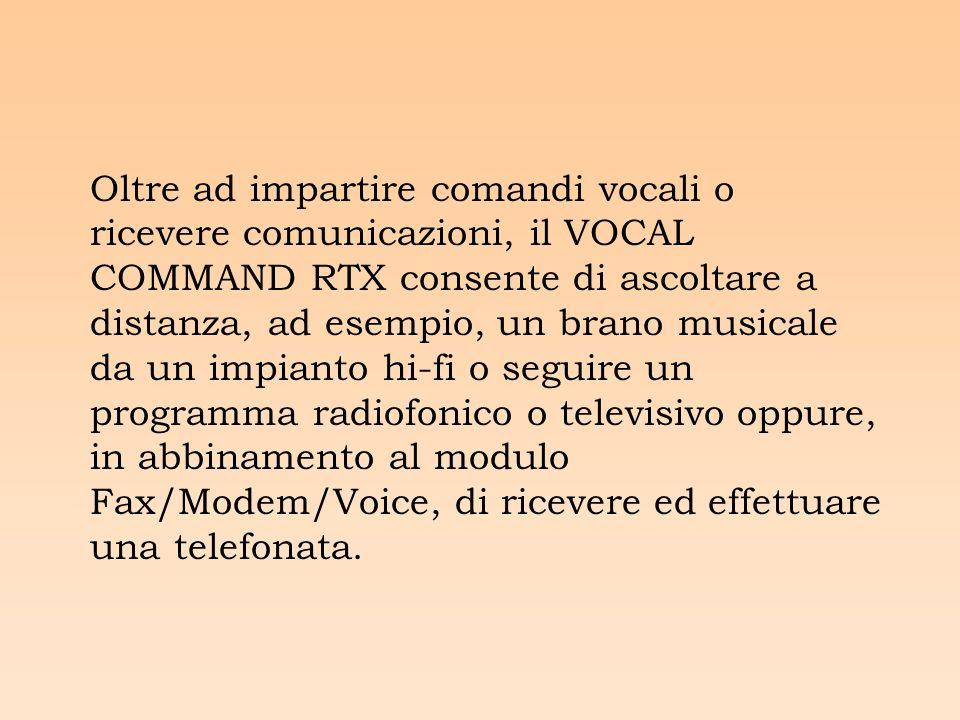 Oltre ad impartire comandi vocali o ricevere comunicazioni, il VOCAL COMMAND RTX consente di ascoltare a distanza, ad esempio, un brano musicale da un impianto hi-fi o seguire un programma radiofonico o televisivo oppure, in abbinamento al modulo Fax/Modem/Voice, di ricevere ed effettuare una telefonata.