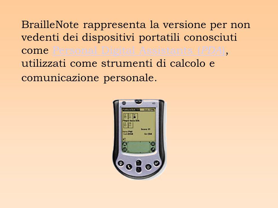 BrailleNote rappresenta la versione per non vedenti dei dispositivi portatili conosciuti come Personal Digital Assistants ( PDA ), utilizzati come strumenti di calcolo e comunicazione personale.Personal Digital Assistants ( PDA )