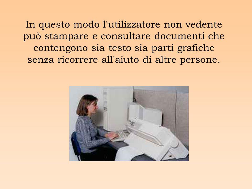 In questo modo l utilizzatore non vedente può stampare e consultare documenti che contengono sia testo sia parti grafiche senza ricorrere all aiuto di altre persone.