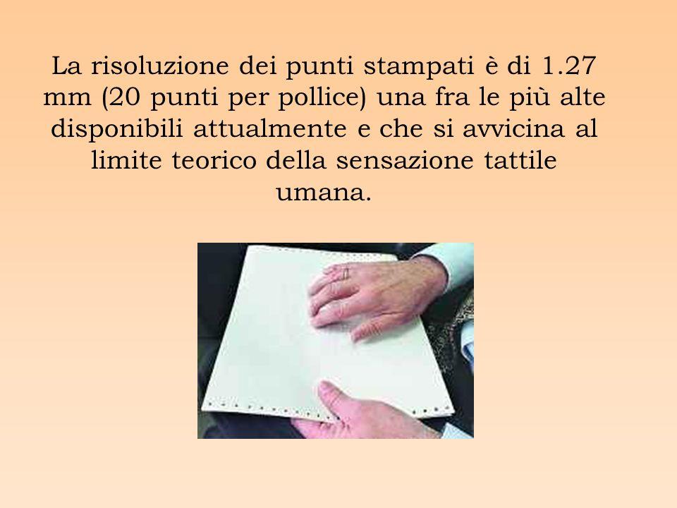 La risoluzione dei punti stampati è di 1.27 mm (20 punti per pollice) una fra le più alte disponibili attualmente e che si avvicina al limite teorico della sensazione tattile umana.