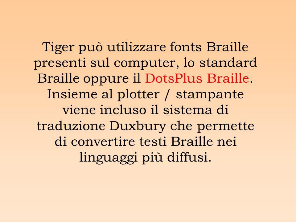 Tiger può utilizzare fonts Braille presenti sul computer, lo standard Braille oppure il DotsPlus Braille.