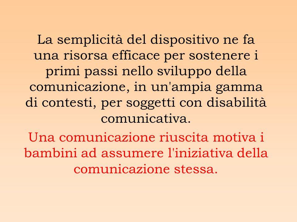 La semplicità del dispositivo ne fa una risorsa efficace per sostenere i primi passi nello sviluppo della comunicazione, in un ampia gamma di contesti, per soggetti con disabilità comunicativa.