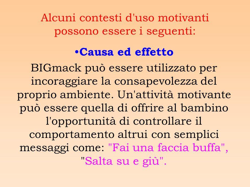 Alcuni contesti d uso motivanti possono essere i seguenti: Causa ed effetto BIGmack può essere utilizzato per incoraggiare la consapevolezza del proprio ambiente.