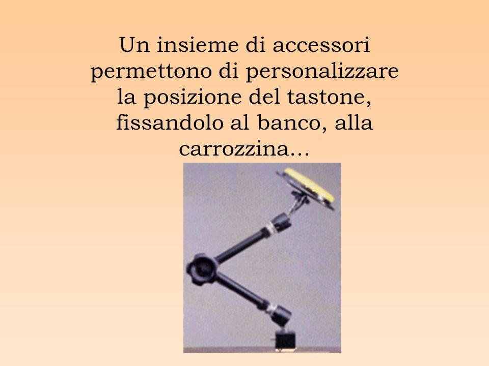 Un insieme di accessori permettono di personalizzare la posizione del tastone, fissandolo al banco, alla carrozzina...