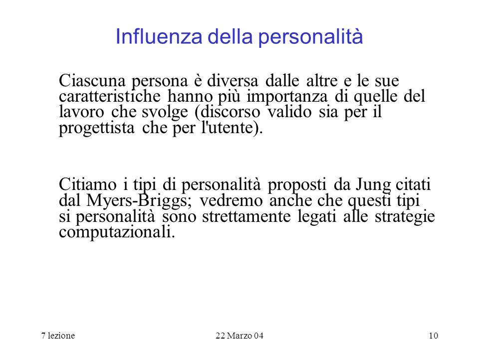7 lezione22 Marzo 0410 Influenza della personalità Ciascuna persona è diversa dalle altre e le sue caratteristiche hanno più importanza di quelle del lavoro che svolge (discorso valido sia per il progettista che per l utente).