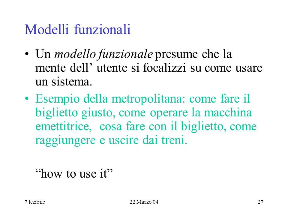 7 lezione22 Marzo 0427 Modelli funzionali Un modello funzionale presume che la mente dell utente si focalizzi su come usare un sistema.