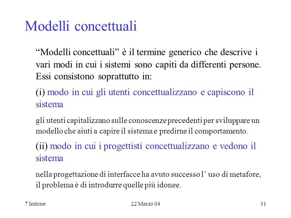 7 lezione22 Marzo 0431 Modelli concettuali Modelli concettuali è il termine generico che descrive i vari modi in cui i sistemi sono capiti da differenti persone.