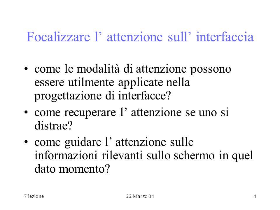 7 lezione22 Marzo 044 Focalizzare l attenzione sull interfaccia come le modalità di attenzione possono essere utilmente applicate nella progettazione di interfacce.