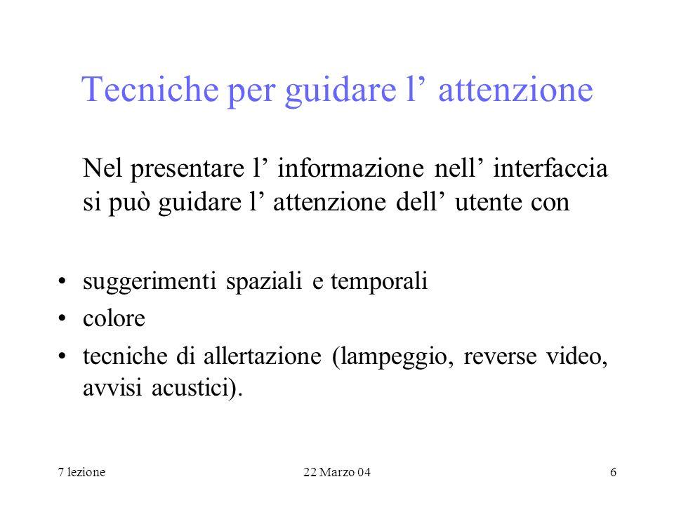 7 lezione22 Marzo 046 Tecniche per guidare l attenzione Nel presentare l informazione nell interfaccia si può guidare l attenzione dell utente con suggerimenti spaziali e temporali colore tecniche di allertazione (lampeggio, reverse video, avvisi acustici).