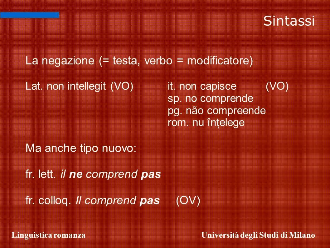 Linguistica romanzaUniversità degli Studi di Milano Sintassi La negazione (= testa, verbo = modificatore) Lat. non intellegit (VO)it. non capisce (VO)