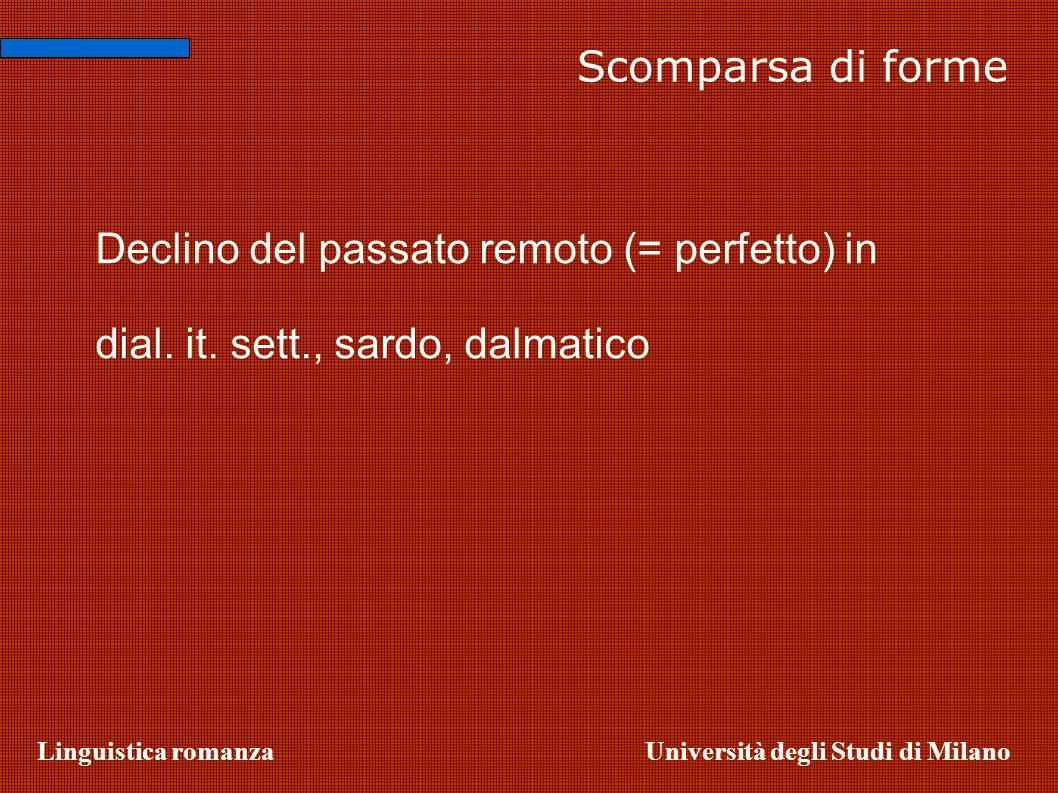 Linguistica romanzaUniversità degli Studi di Milano Scomparsa di forme Declino del passato remoto (= perfetto) in dial. it. sett., sardo, dalmatico