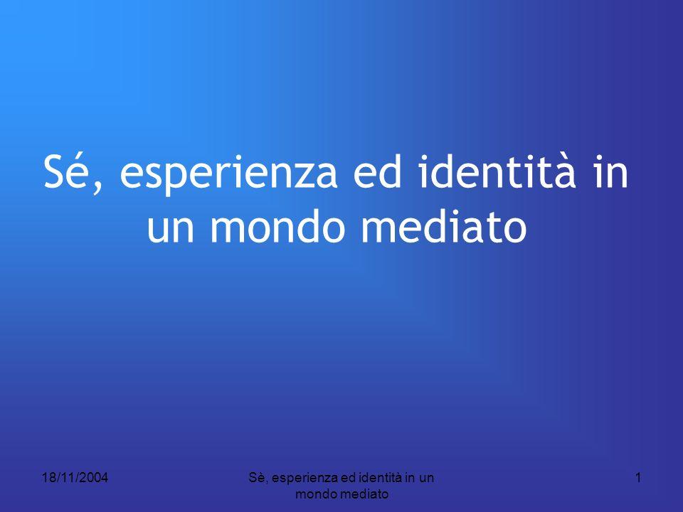18/11/2004Sè, esperienza ed identità in un mondo mediato 1 Sé, esperienza ed identità in un mondo mediato
