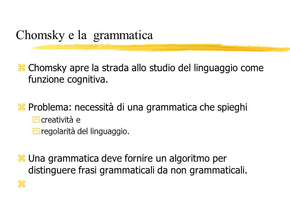 Chomsky e la grammatica z Chomsky apre la strada allo studio del linguaggio come funzione cognitiva. z Problema: necessità di una grammatica che spieg