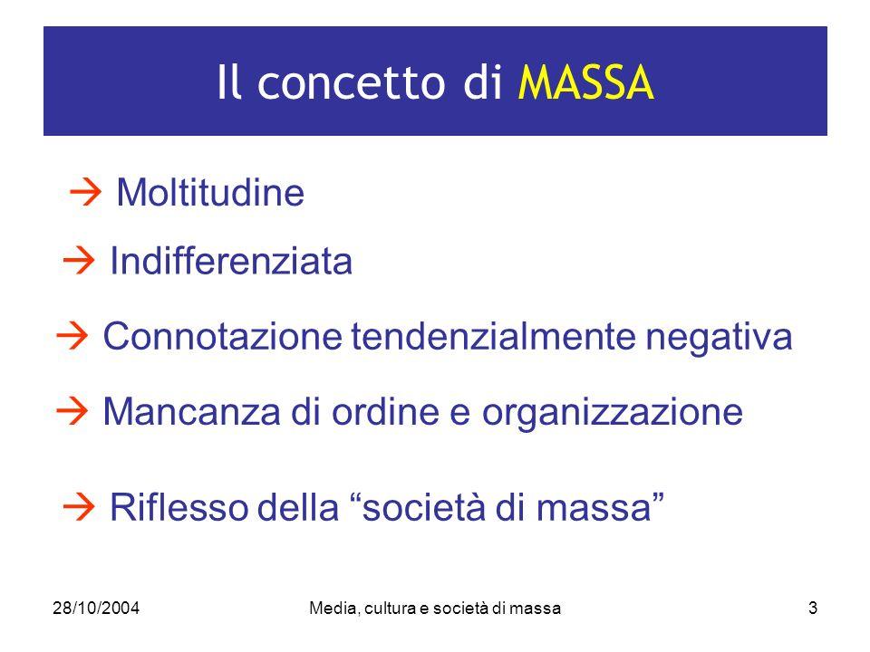 28/10/2004Media, cultura e società di massa3 Il concetto di MASSA Moltitudine Indifferenziata Connotazione tendenzialmente negativa Mancanza di ordine e organizzazione Riflesso della società di massa