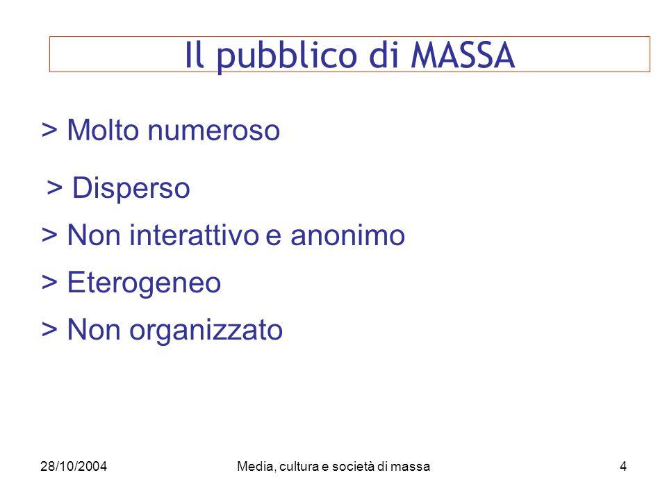 28/10/2004Media, cultura e società di massa4 > Molto numeroso Il pubblico di MASSA > Disperso > Non interattivo e anonimo > Eterogeneo > Non organizzato