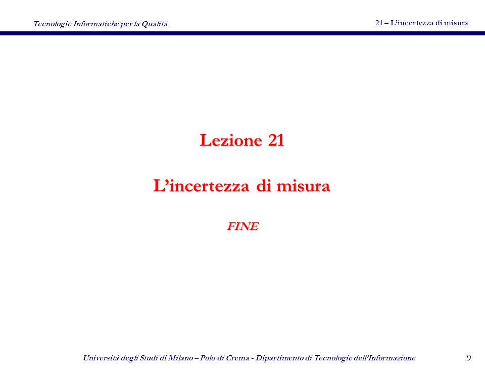 21 – Lincertezza di misura Tecnologie Informatiche per la Qualità Università degli Studi di Milano – Polo di Crema - Dipartimento di Tecnologie dellInformazione 9 Lezione 21 Lincertezza di misura FINE