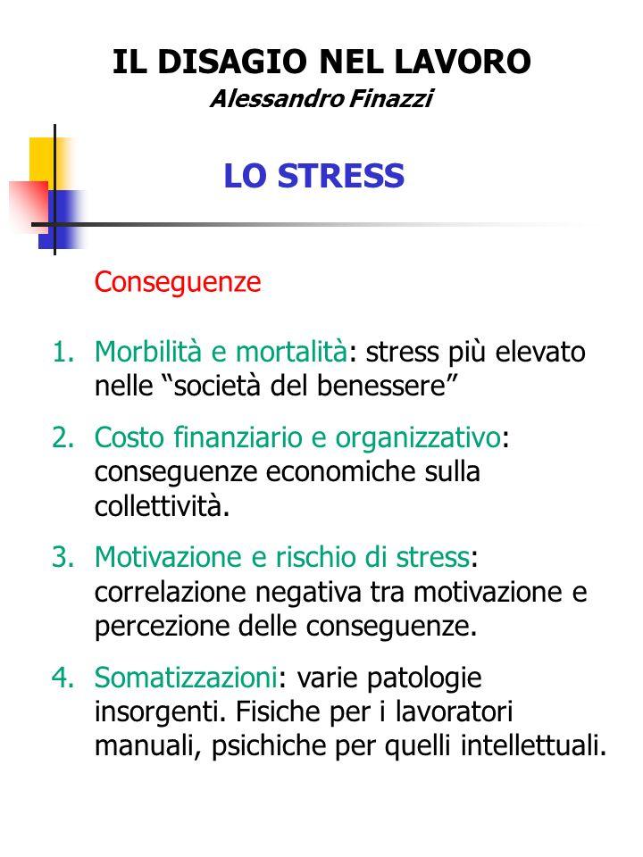 IL DISAGIO NEL LAVORO Alessandro Finazzi LO STRESS Conseguenze 1.Morbilità e mortalità: stress più elevato nelle società del benessere 2.Costo finanzi